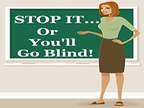 Image result for stop it or you'll go blind